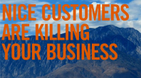 Customer Service Part 2 – Nice Customers Are Killing Your Business [VIDEO – 4:45]